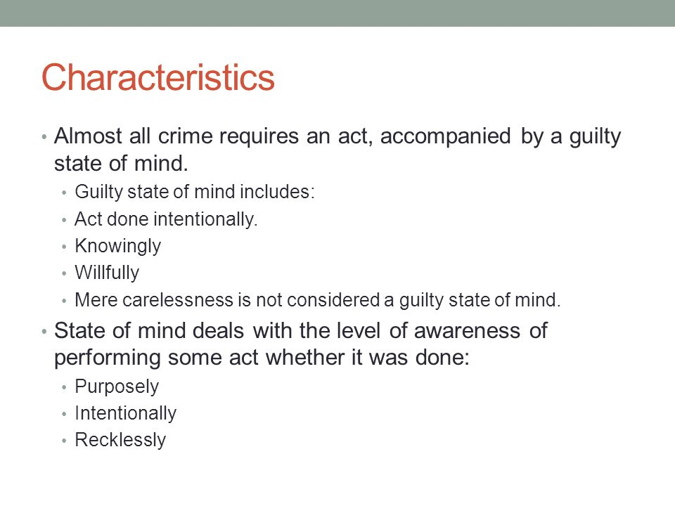 Characteristics Almost all crime requires an act, accompanied by a guilty state of mind. Guilty state of mind includes: