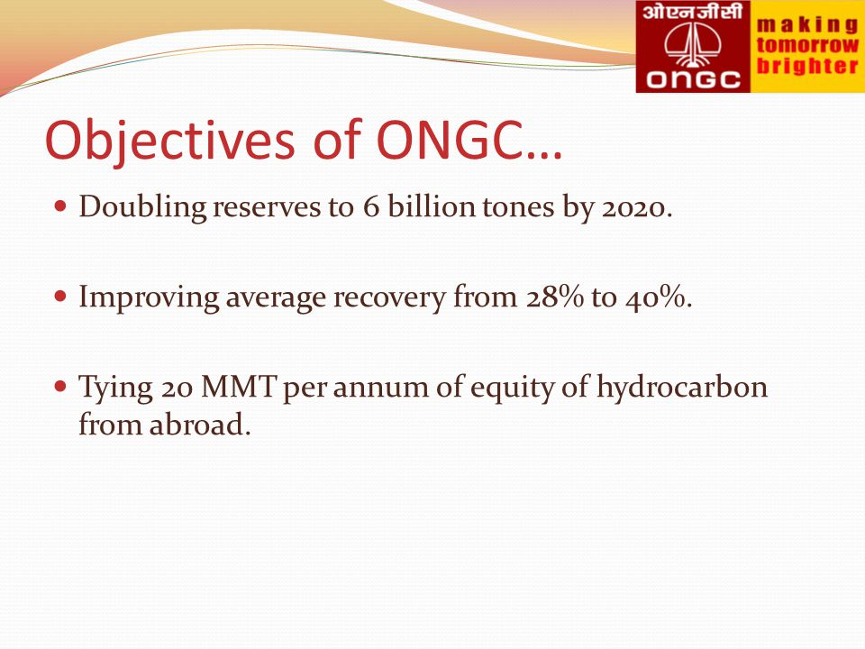Objectives of ONGC… Doubling reserves to 6 billion tones by 2020.