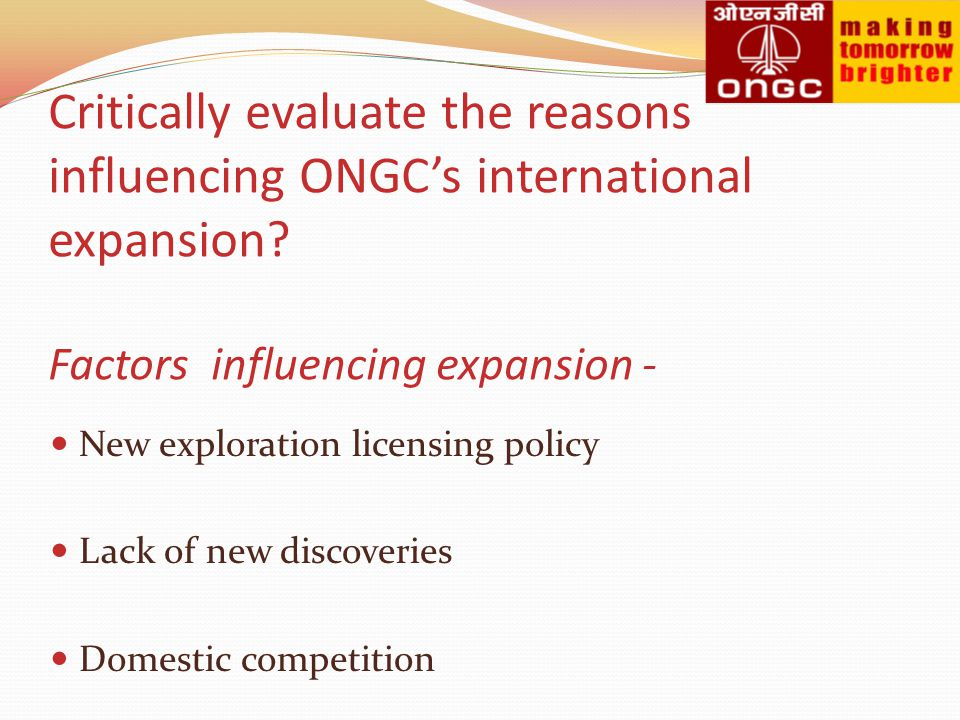 Critically evaluate the reasons influencing ONGC's international expansion Factors influencing expansion -