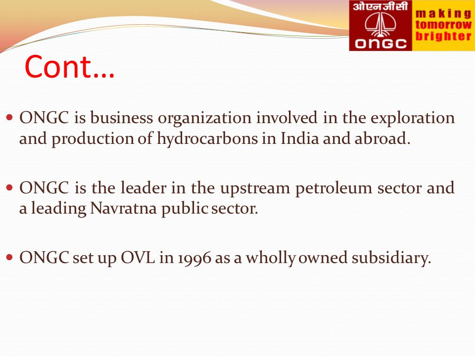 Cont… ONGC is business organization involved in the exploration and production of hydrocarbons in India and abroad.