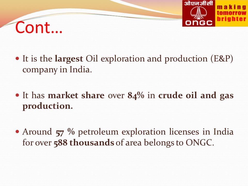 Cont… It is the largest Oil exploration and production (E&P) company in India. It has market share over 84% in crude oil and gas production.