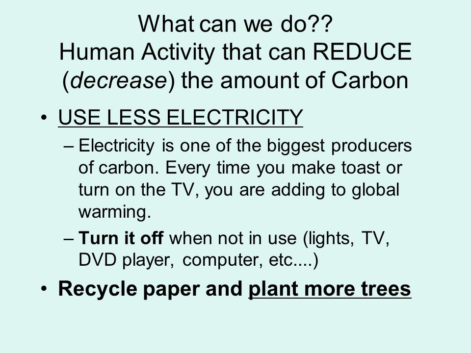 What can we do Human Activity that can REDUCE (decrease) the amount of Carbon