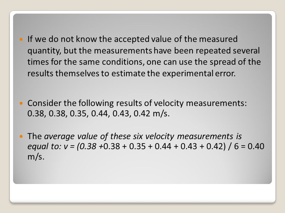 If we do not know the accepted value of the measured quantity, but the measurements have been repeated several times for the same conditions, one can use the spread of the results themselves to estimate the experimental error.