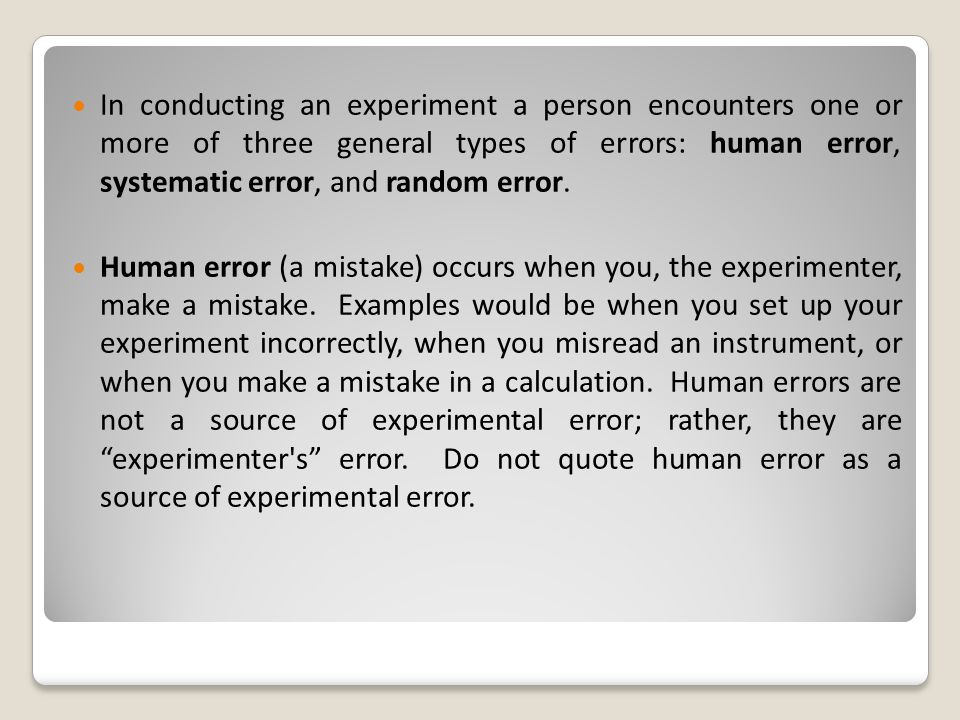 In conducting an experiment a person encounters one or more of three general types of errors: human error, systematic error, and random error.