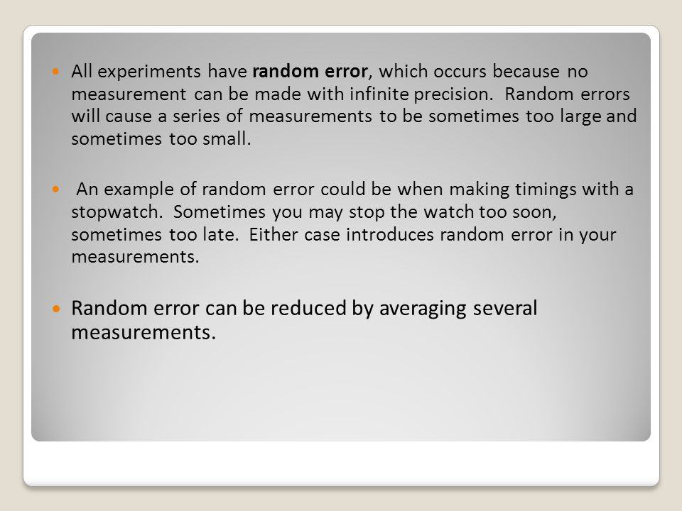 Random error can be reduced by averaging several measurements.