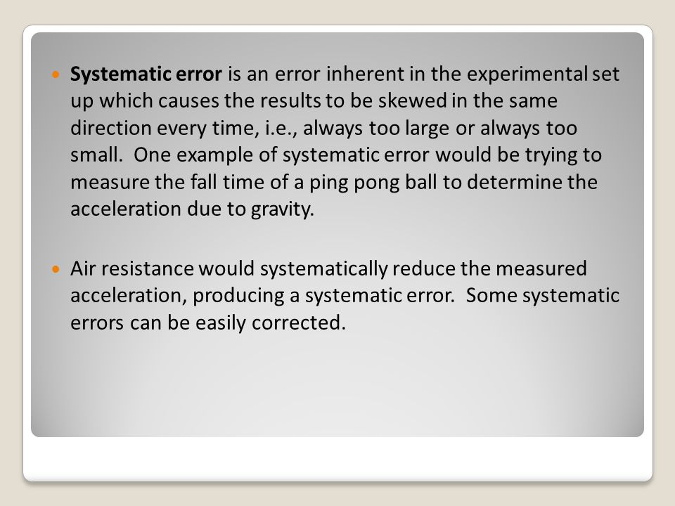 Systematic error is an error inherent in the experimental set up which causes the results to be skewed in the same direction every time, i.e., always too large or always too small. One example of systematic error would be trying to measure the fall time of a ping pong ball to determine the acceleration due to gravity.