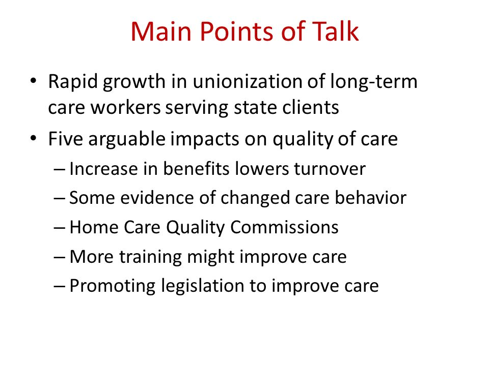 Main Points of Talk Rapid growth in unionization of long-term care workers serving state clients. Five arguable impacts on quality of care.