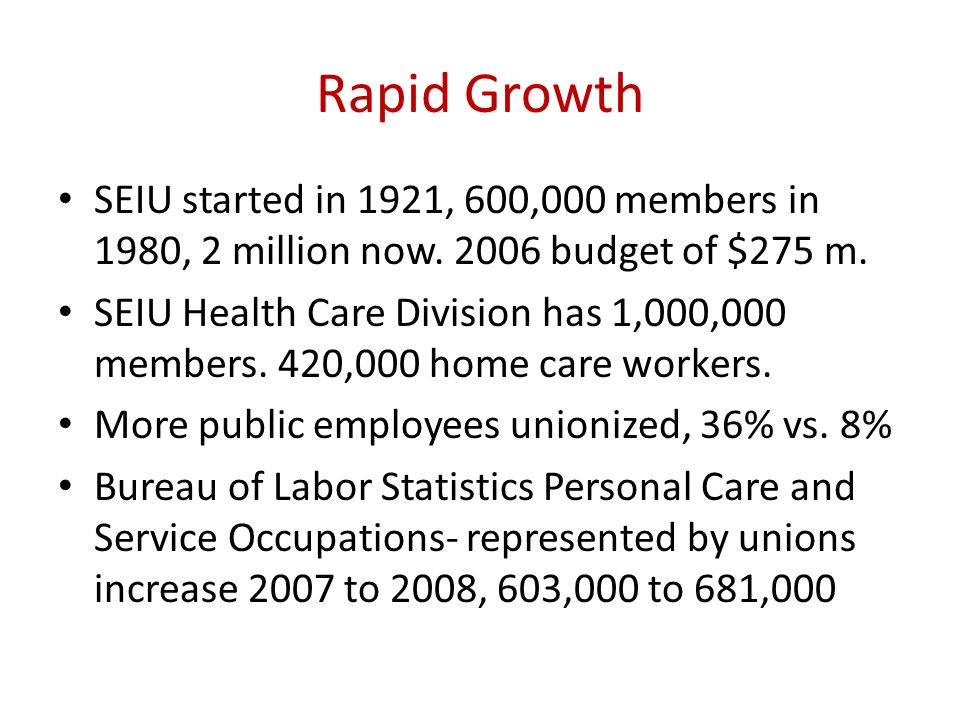 Rapid Growth SEIU started in 1921, 600,000 members in 1980, 2 million now. 2006 budget of $275 m.