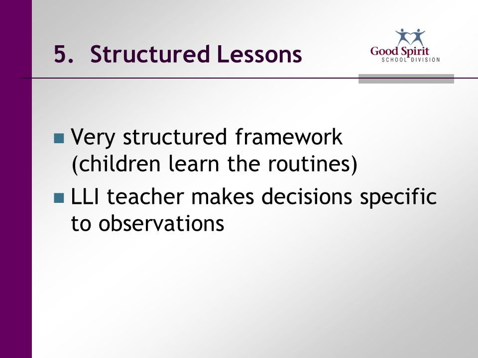 5. Structured Lessons Very structured framework (children learn the routines) LLI teacher makes decisions specific to observations.