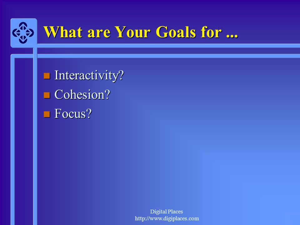 What are Your Goals for ... Interactivity Cohesion Focus