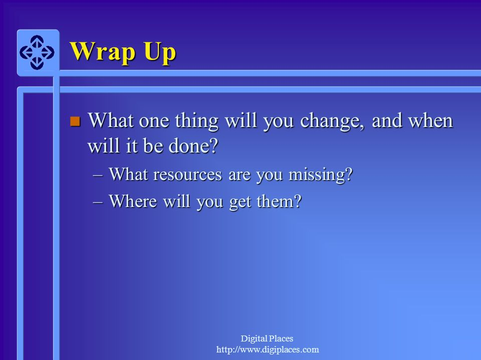 Wrap Up What one thing will you change, and when will it be done