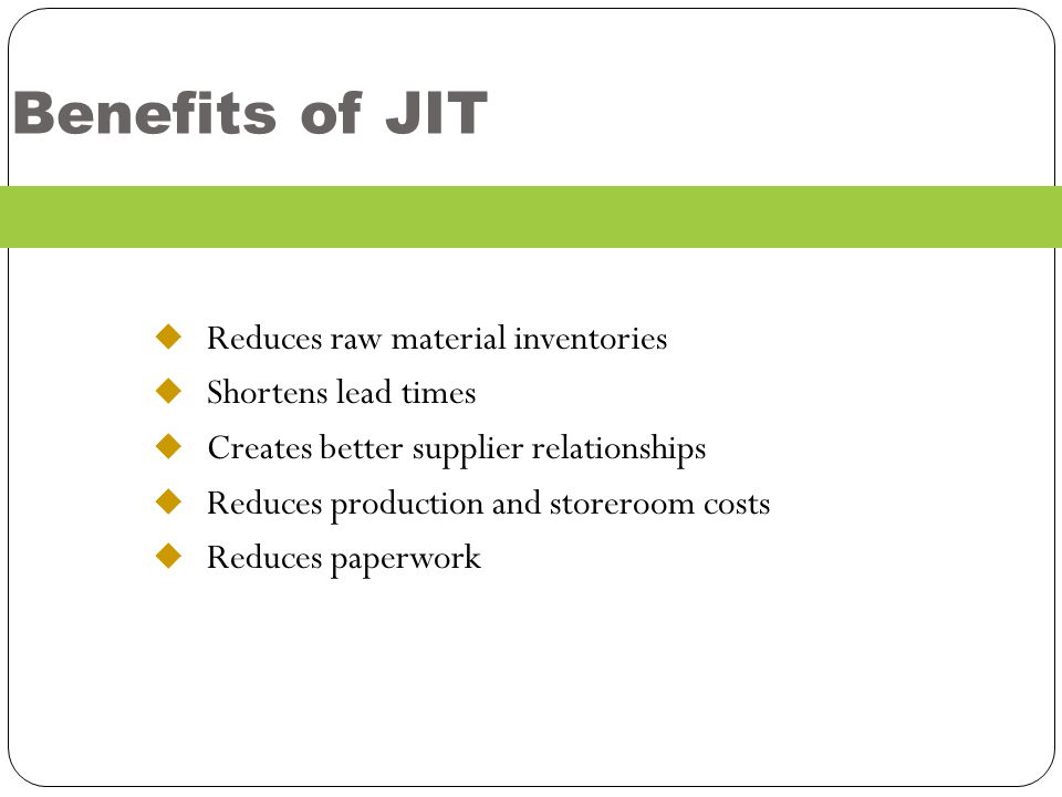 Benefits of JIT Reduces raw material inventories Shortens lead times