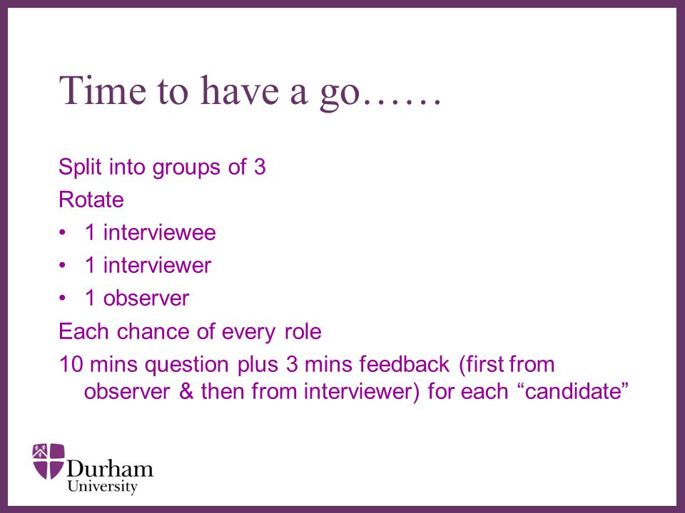 Time to have a go…… Split into groups of 3 Rotate 1 interviewee