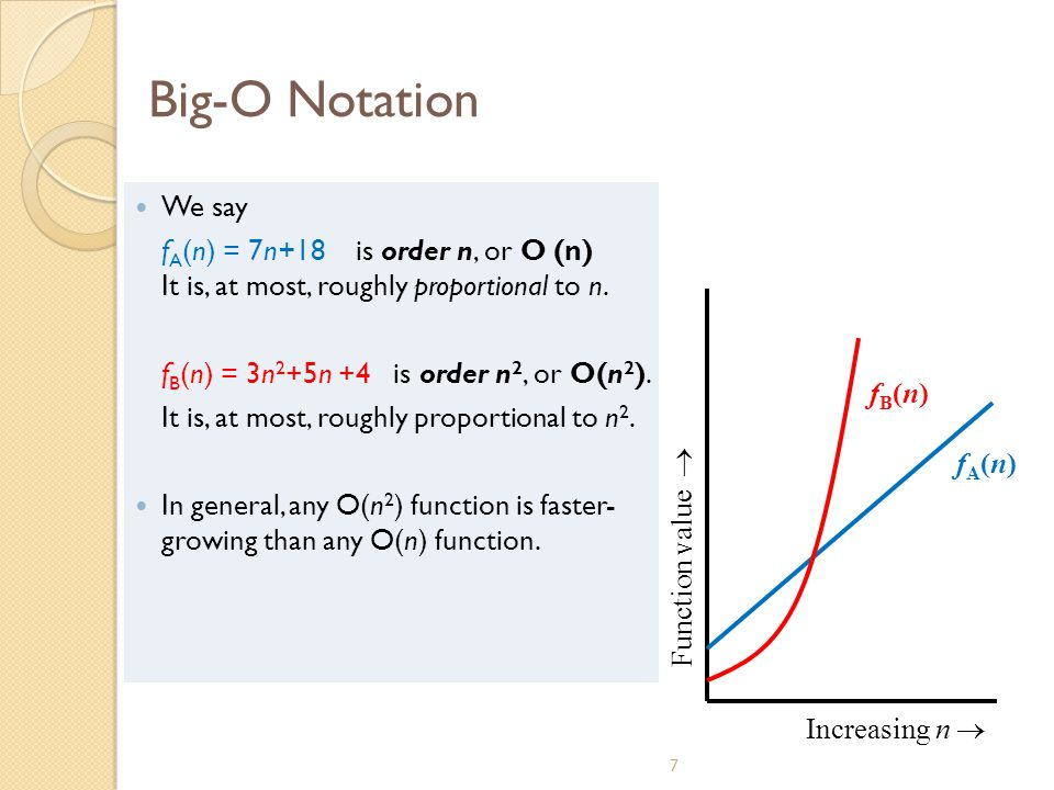 Big-O Notation We say. fA(n) = 7n+18 is order n, or O (n) It is, at most, roughly proportional to n.