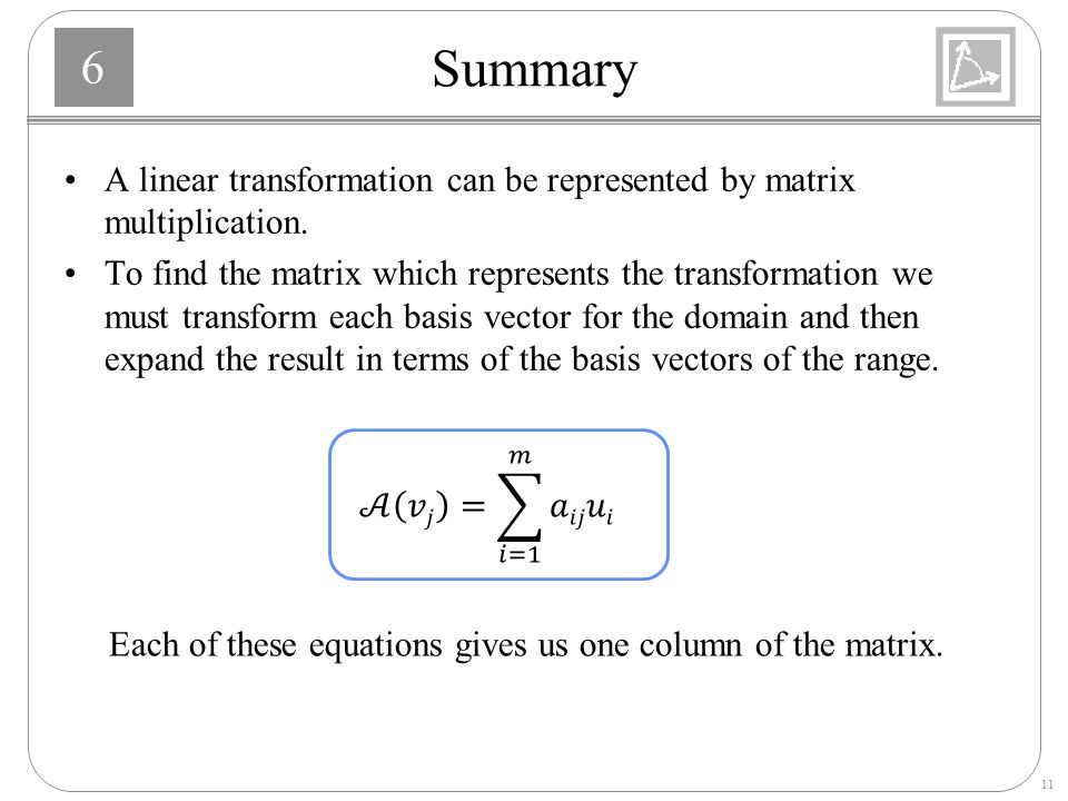 Summary A linear transformation can be represented by matrix multiplication.
