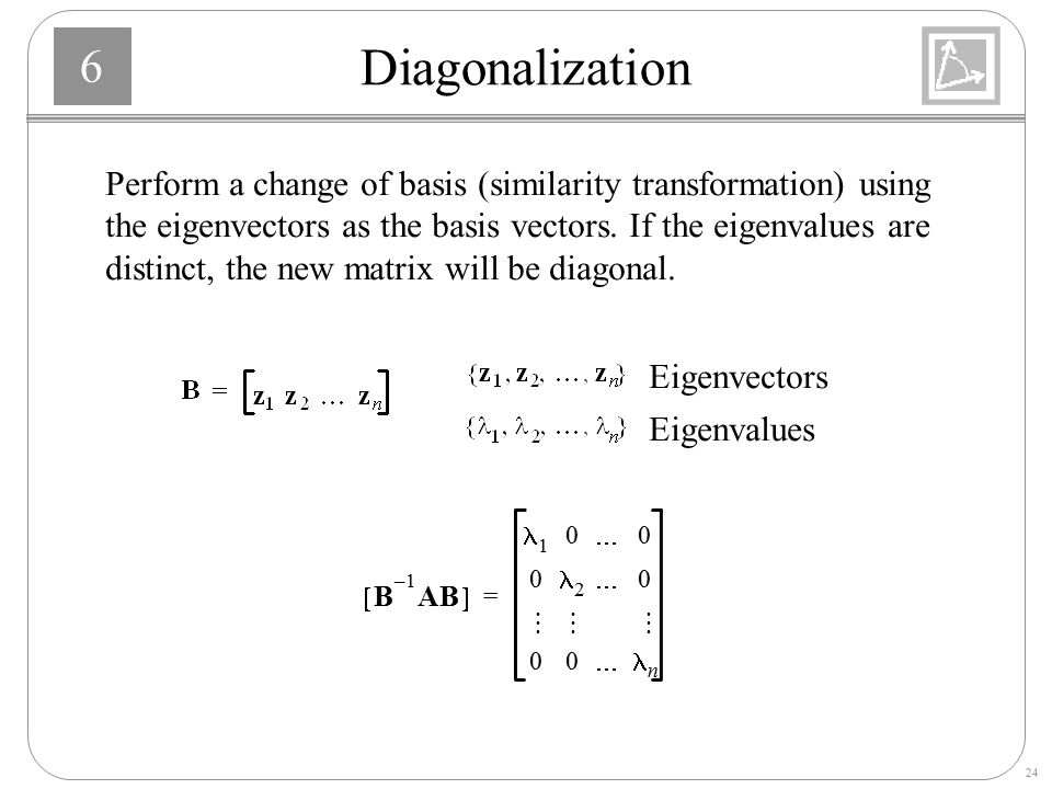 Diagonalization Perform a change of basis (similarity transformation) using. the eigenvectors as the basis vectors. If the eigenvalues are.
