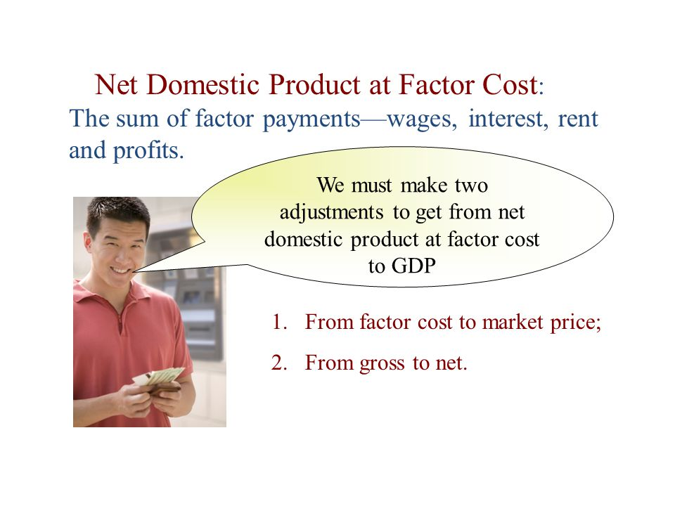 Net Domestic Product at Factor Cost: The sum of factor payments—wages, interest, rent and profits.