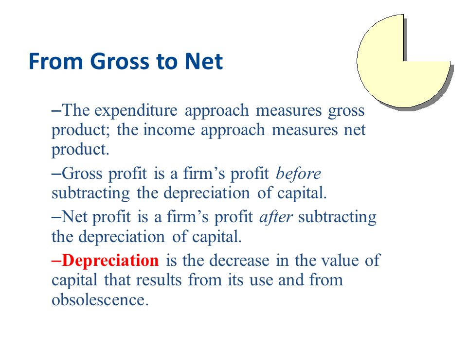 From Gross to Net The expenditure approach measures gross product; the income approach measures net product.