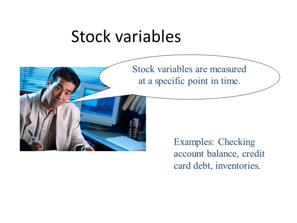 Stock variables are measured at a specific point in time.