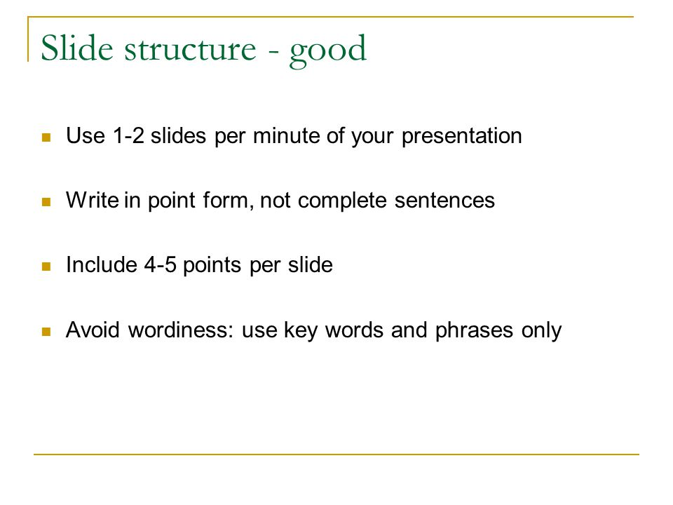 Slide structure - good Use 1-2 slides per minute of your presentation