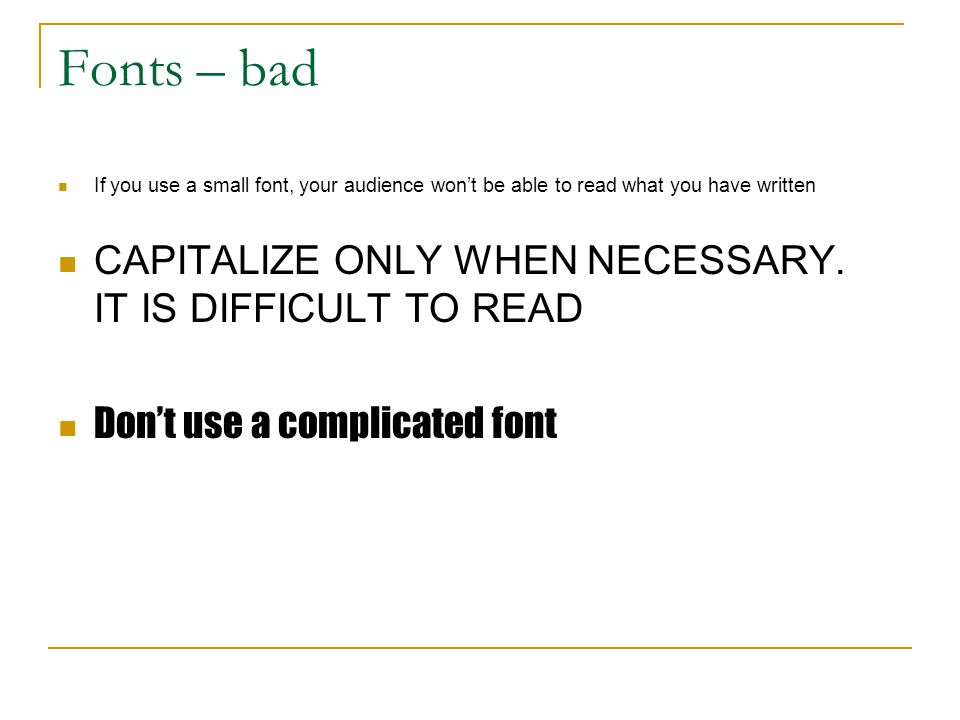 Fonts – bad CAPITALIZE ONLY WHEN NECESSARY. IT IS DIFFICULT TO READ