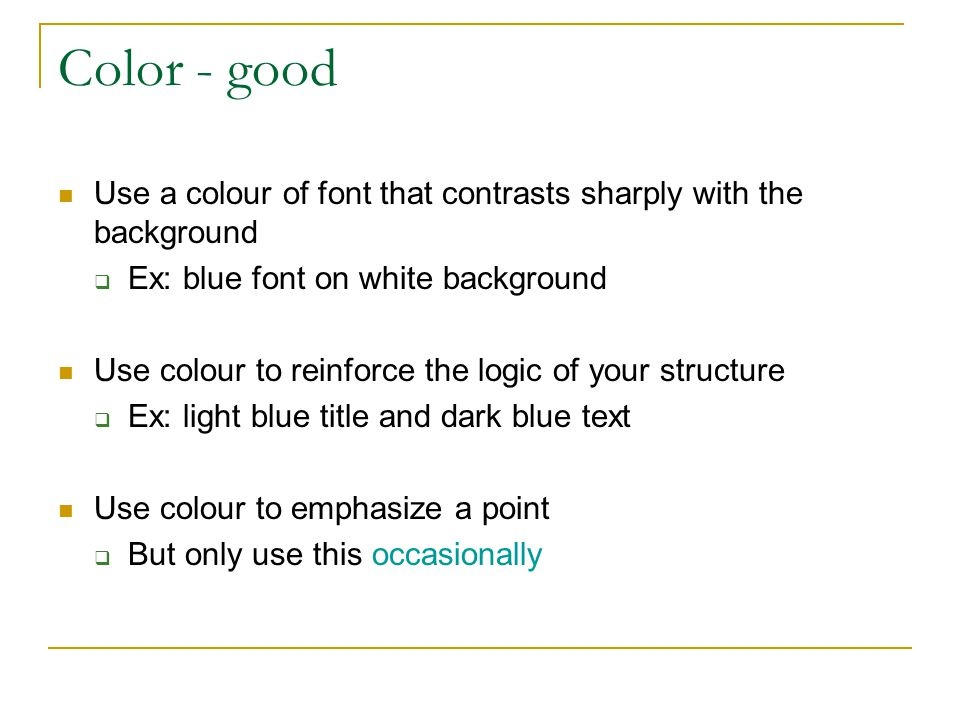 Color - good Use a colour of font that contrasts sharply with the background. Ex: blue font on white background.