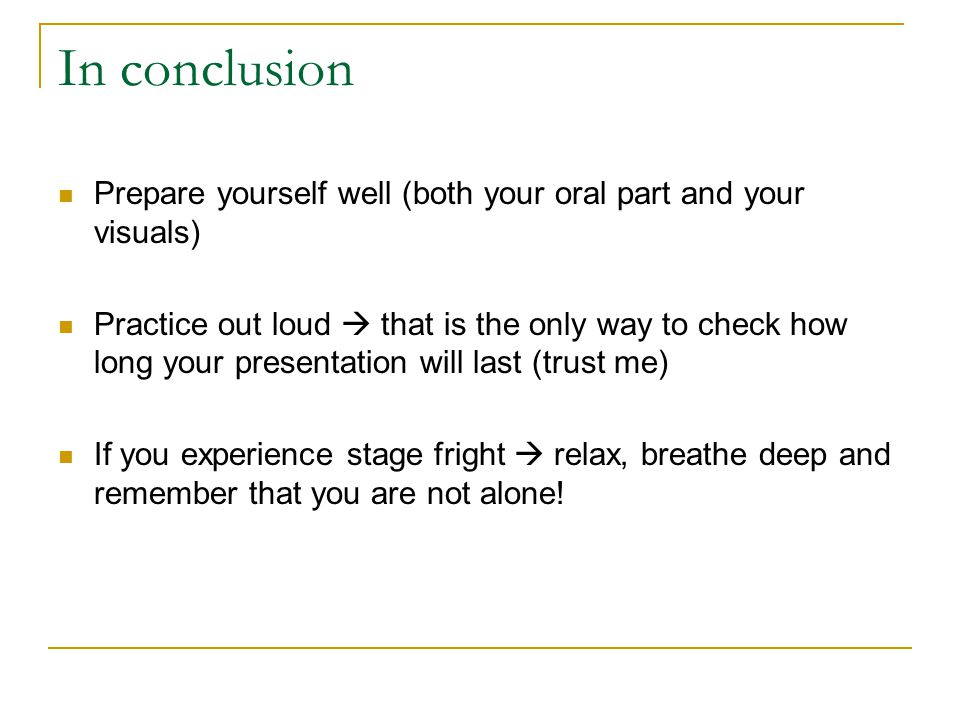 In conclusion Prepare yourself well (both your oral part and your visuals)