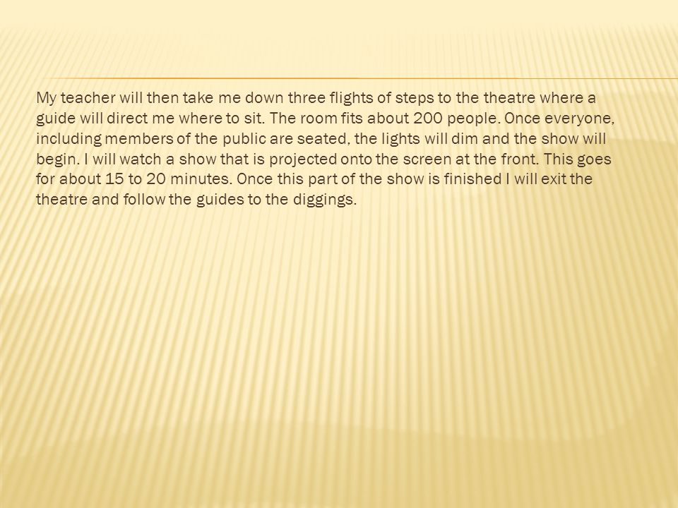My teacher will then take me down three flights of steps to the theatre where a guide will direct me where to sit.