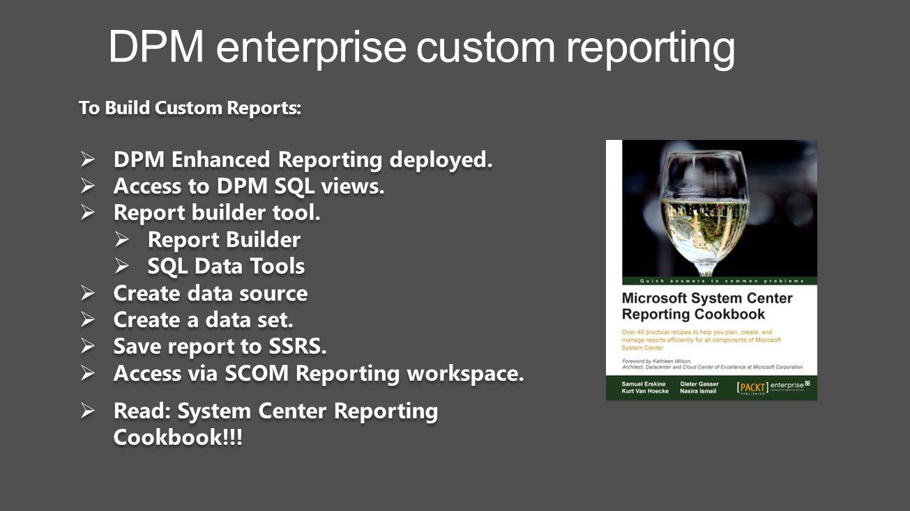 Read: System Center Reporting Cookbook!!! DPM enterprise custom reporting