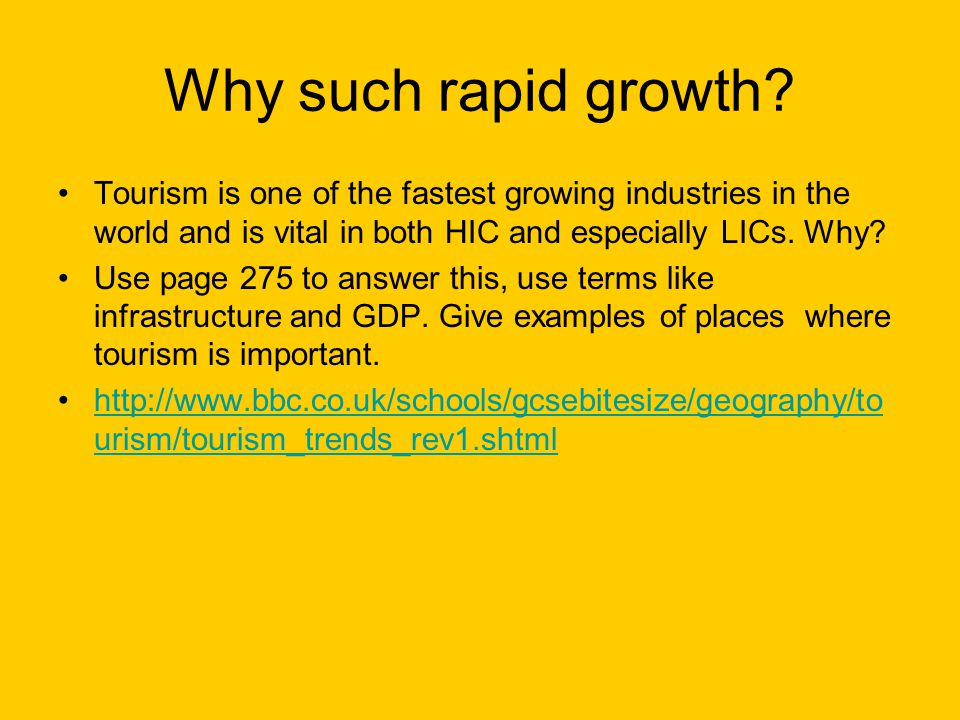 Why such rapid growth Tourism is one of the fastest growing industries in the world and is vital in both HIC and especially LICs. Why