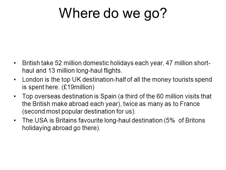 Where do we go British take 52 million domestic holidays each year, 47 million short-haul and 13 million long-haul flights.