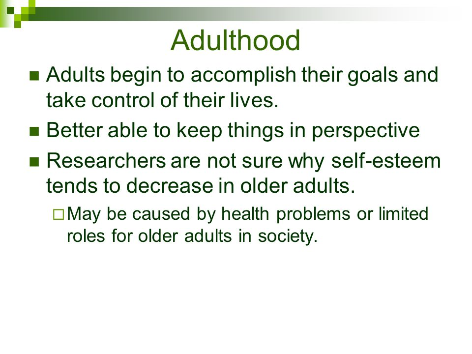 Adulthood Adults begin to accomplish their goals and take control of their lives. Better able to keep things in perspective.