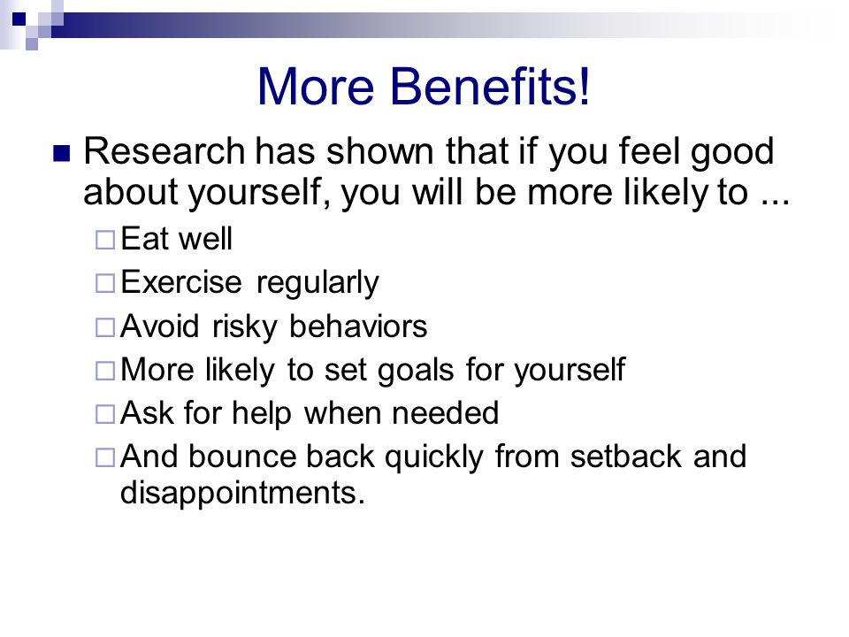 More Benefits! Research has shown that if you feel good about yourself, you will be more likely to ...