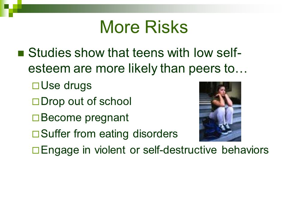More Risks Studies show that teens with low self-esteem are more likely than peers to… Use drugs. Drop out of school.