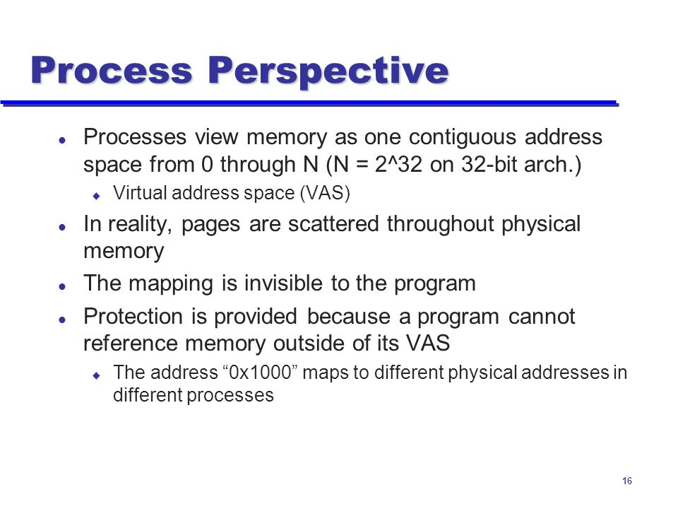 Process Perspective Processes view memory as one contiguous address space from 0 through N (N = 2^32 on 32-bit arch.)