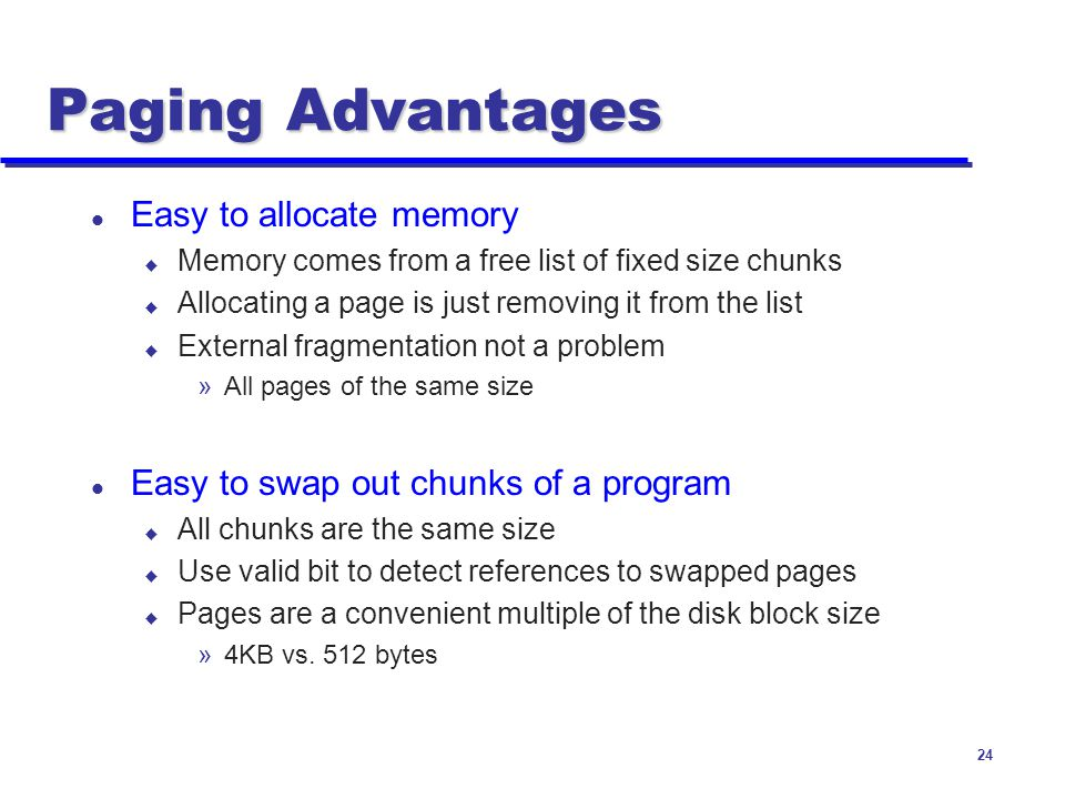 Paging Advantages Easy to allocate memory