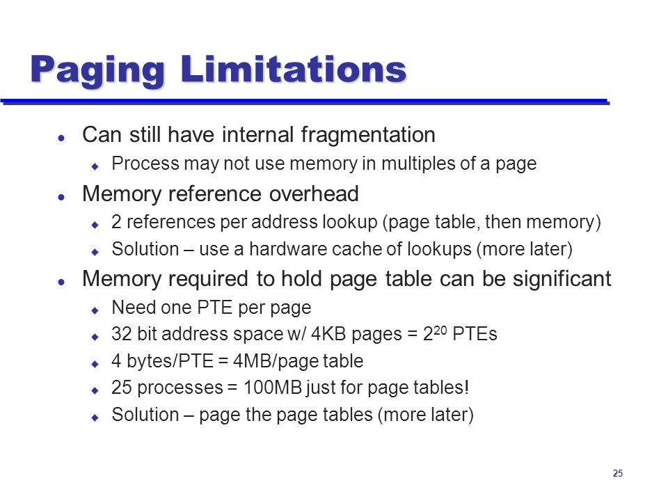 Paging Limitations Can still have internal fragmentation