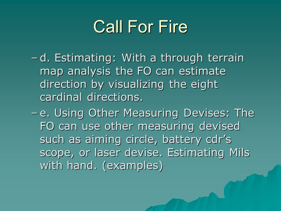 Call For Fire d. Estimating: With a through terrain map analysis the FO can estimate direction by visualizing the eight cardinal directions.