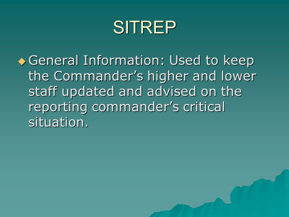 SITREP General Information: Used to keep the Commander's higher and lower staff updated and advised on the reporting commander's critical situation.