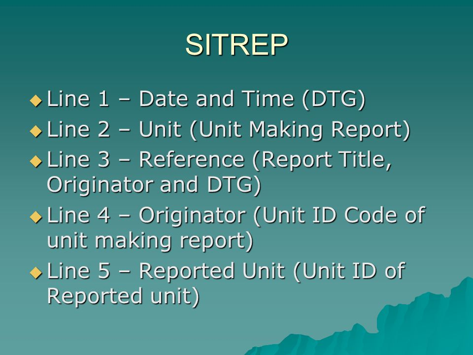 SITREP Line 1 – Date and Time (DTG) Line 2 – Unit (Unit Making Report)