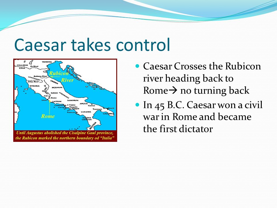 Caesar takes control Caesar Crosses the Rubicon river heading back to Rome no turning back.