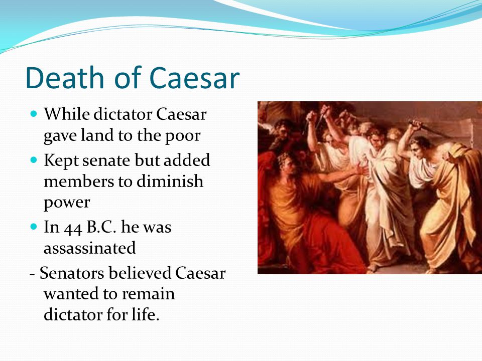 Death of Caesar While dictator Caesar gave land to the poor
