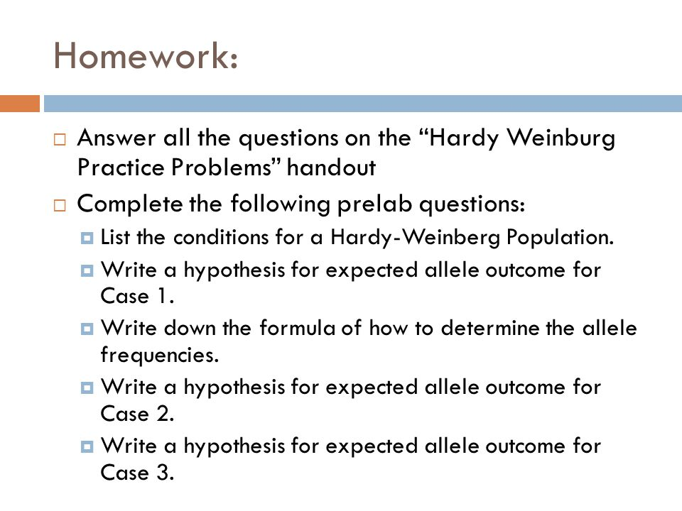 Homework: Answer all the questions on the Hardy Weinburg Practice Problems handout. Complete the following prelab questions: