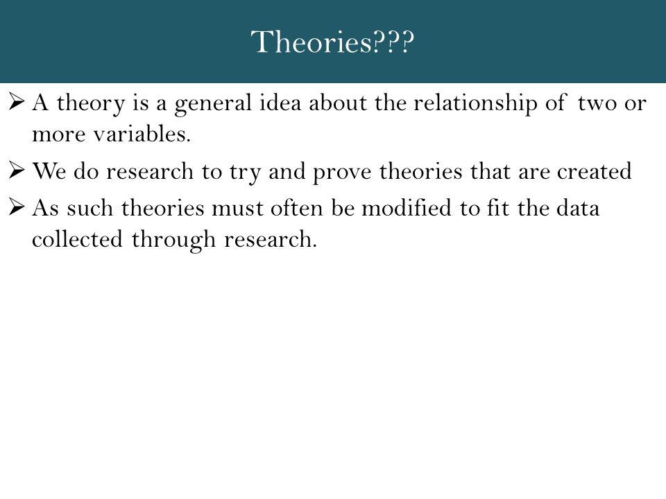 Theories A theory is a general idea about the relationship of two or more variables. We do research to try and prove theories that are created.