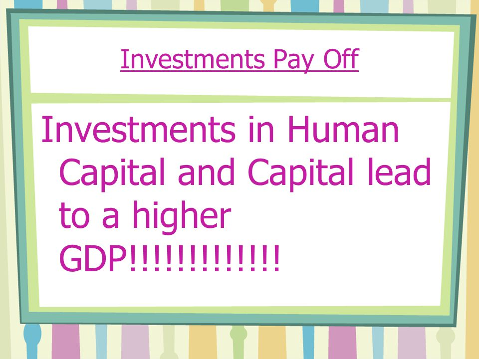 Investments Pay Off Investments in Human Capital and Capital lead to a higher GDP!!!!!!!!!!!!!