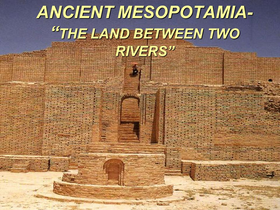 ANCIENT MESOPOTAMIA- THE LAND BETWEEN TWO RIVERS