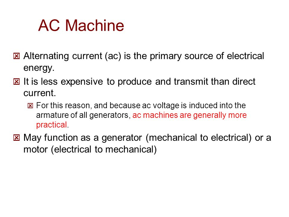 AC Machine Alternating current (ac) is the primary source of electrical energy. It is less expensive to produce and transmit than direct current.