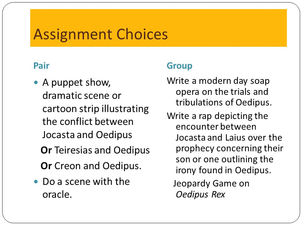 Assignment Choices Pair. Group. A puppet show, dramatic scene or cartoon strip illustrating the conflict between Jocasta and Oedipus.