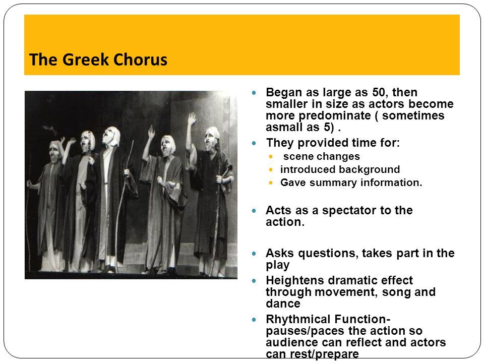 The Greek Chorus Began as large as 50, then smaller in size as actors become more predominate ( sometimes asmall as 5) .