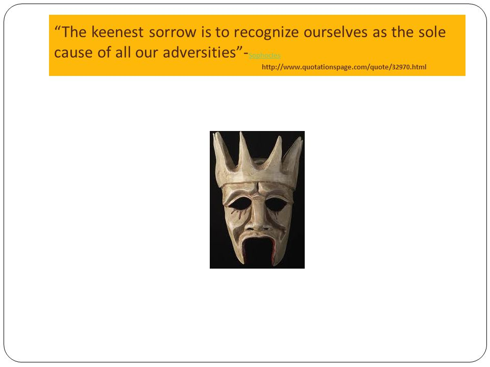 The keenest sorrow is to recognize ourselves as the sole cause of all our adversities -Sophocles